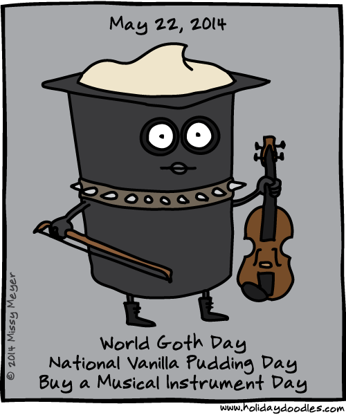 May 22, 2014: World Goth Day; National Vanilla Pudding Day; Buy a Musical Instrument Day