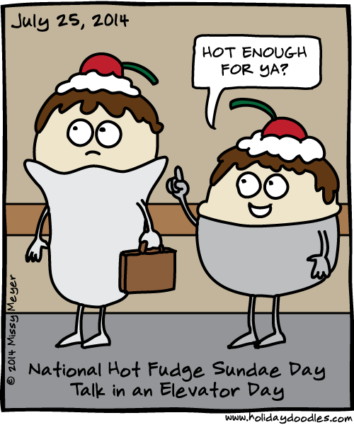 July 25, 2014: National Hot Fudge Sundae Day; Talk In an Elevator Day