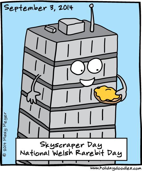 September 3, 2014: Skyscraper Day; National Welsh Rarebit Day