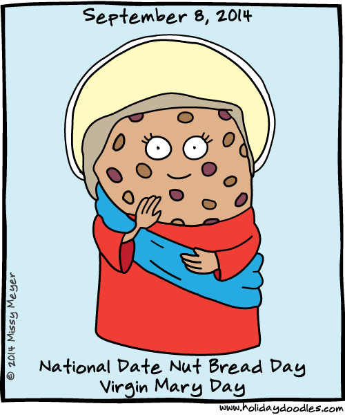 September 8, 2014: National Date Nut Bread Day; Virgin Mary Day