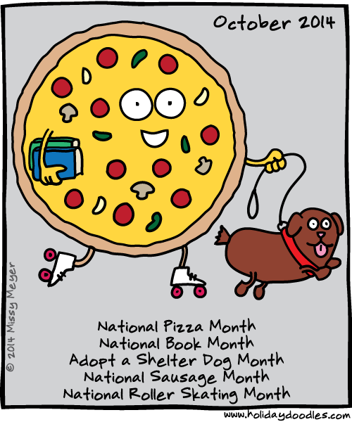 October 2014: National Pizza Month; National Book Month; Adopt a Shelter Dog Month; National Sausage Month; National Roller Skating Month