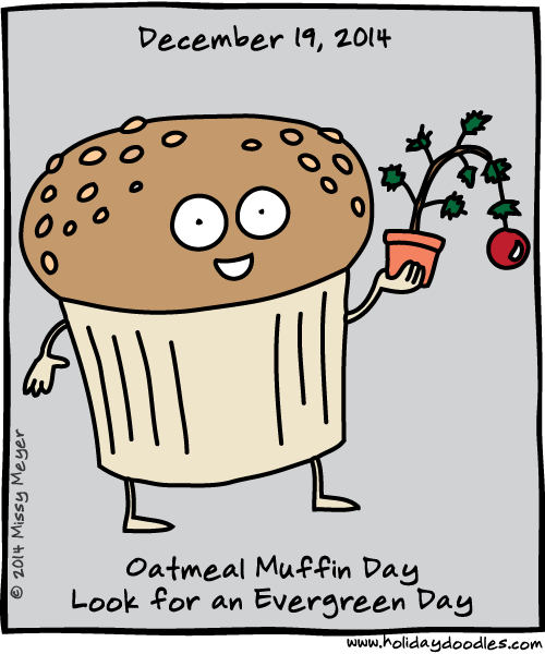 December 19, 2014: Oatmeal Muffin Day; Look for an Evergreen Day