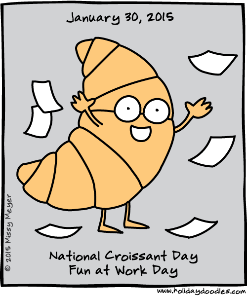 January 30, 2015: National Croissant Day; Fun at Work Day