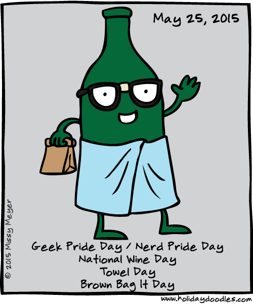 May 25, 2015: Geek Pride Day / Nerd Pride Day; National Wine Day; Towel Day; Brown Bag It Day