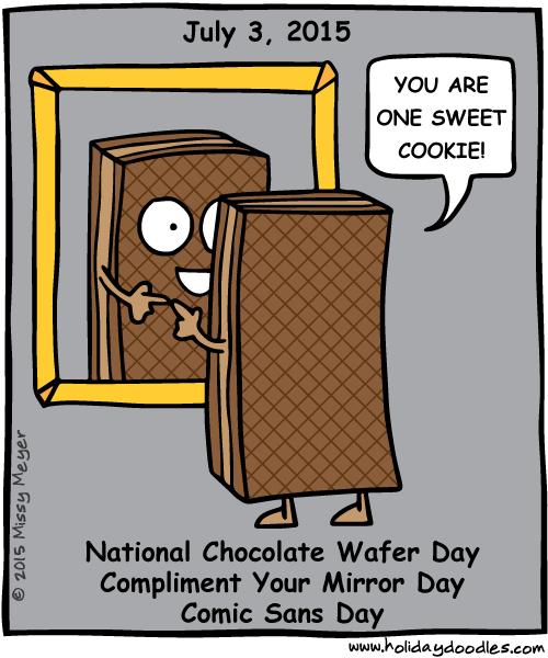 July 3, 2015: National Chocolate Wafer Day; Compliment Your Mirror Day; Comic Sans Day