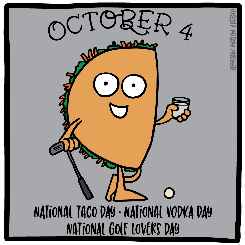October 4 (every year): National Taco Day; National Vodka Day; National Golf Lovers Day