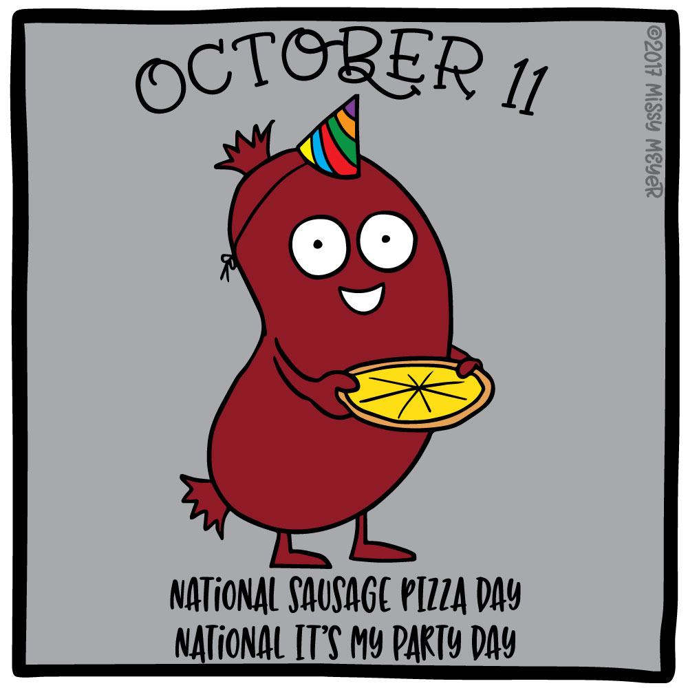 October 11 (every year): National Sausage Pizza Day; National It's My Party Day