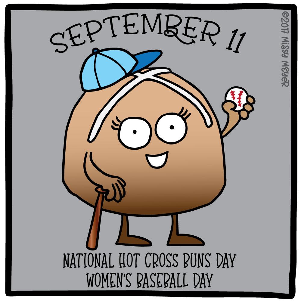 September 11 (every year): National Hot Cross Buns Day; Women's Baseball Day