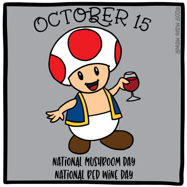 October 15 (every year): National Mushroom Day; National Red Wine Day