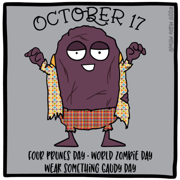 October 17 (every year): Four Prunes Day; World Zombie Day; Wear Something Gaudy Day