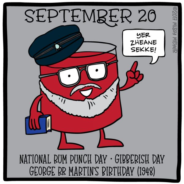September 20 (every year): National Rum Punch Day; Gibberish Day; George RR Martin's Birthday