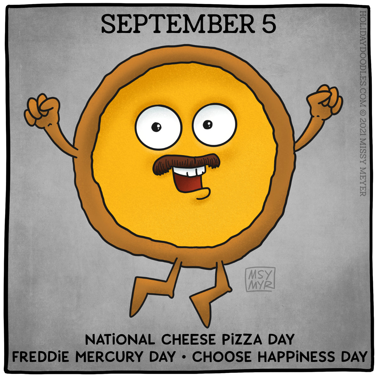 September 5 (every year): National Cheese Pizza Day; Freddie Mercury Day; Choose Happiness Day